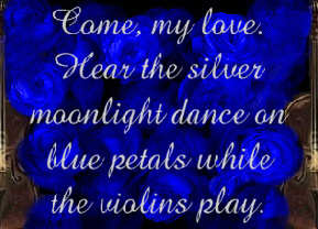 Come, my love.  Hear the silver moonlight dance on blue petals while the violins play